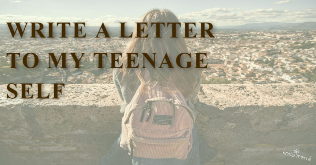 write a letter to my teenage self
